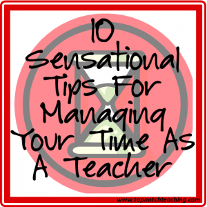 10 Sensational Tips For Managing Your Time As A Teacher | topnotchteaching.com