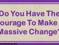 Do You Have The Courage To Make A Massive Change? | topnotchteaching.com
