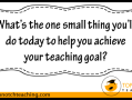 What's The One Small Thing You'll Do Today? | topnotchteaching.com