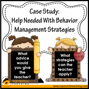 Case Study: Help Needed With Behavior Management Strategies   topnotchteaching.com