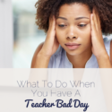 What To Do When You Have A Teacher Bad Day