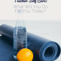 Teacher Self Care: What Will You Do For You Today?