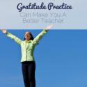 How 1 Simple Gratitude Practice Can Make You A Better Teacher